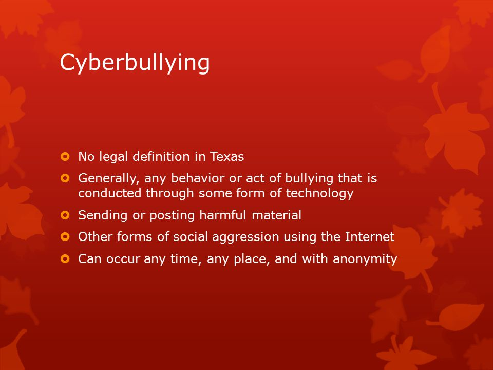 Cyberbullying  No legal definition in Texas  Generally, any behavior or act of bullying that is conducted through some form of technology  Sending or posting harmful material  Other forms of social aggression using the Internet  Can occur any time, any place, and with anonymity