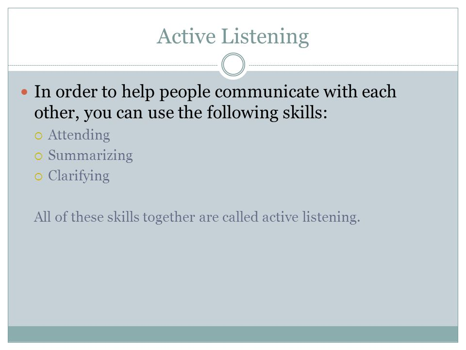 Active Listening In order to help people communicate with each other, you can use the following skills:  Attending  Summarizing  Clarifying All of these skills together are called active listening.