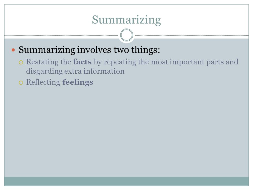 Summarizing Summarizing involves two things:  Restating the facts by repeating the most important parts and disgarding extra information  Reflecting feelings