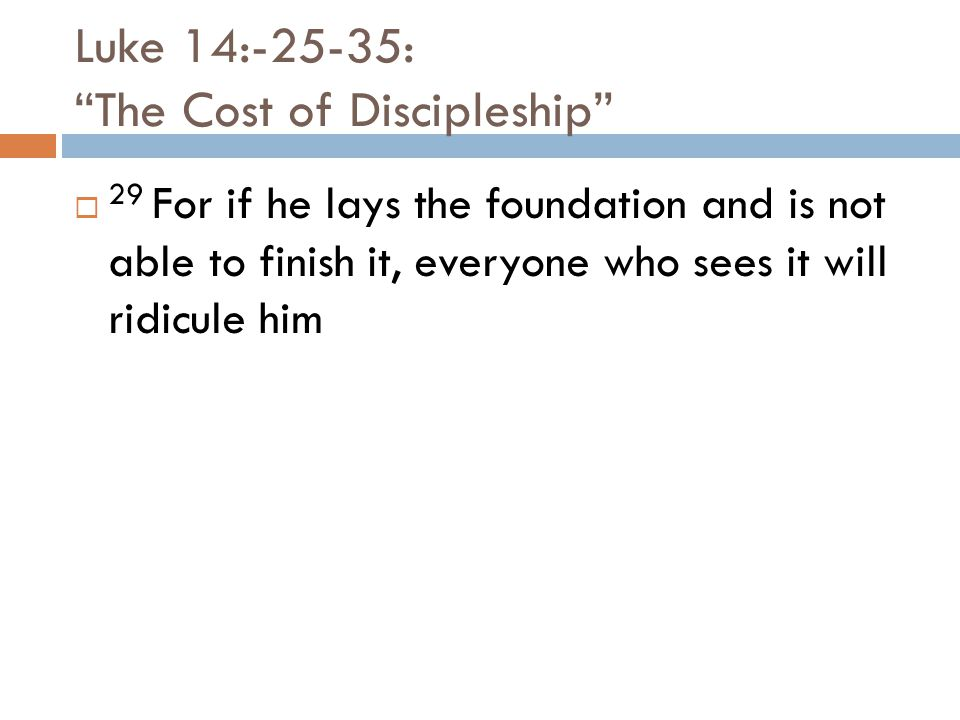 Luke 14:-25-35: The Cost of Discipleship  29 For if he lays the foundation and is not able to finish it, everyone who sees it will ridicule him