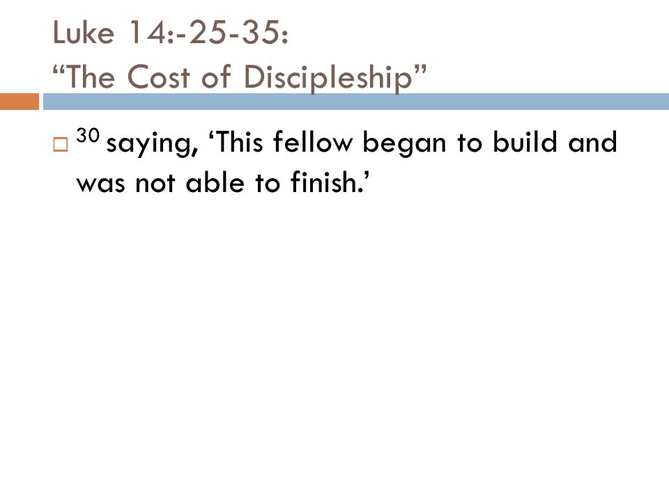 Luke 14:-25-35: The Cost of Discipleship  30 saying, 'This fellow began to build and was not able to finish.'