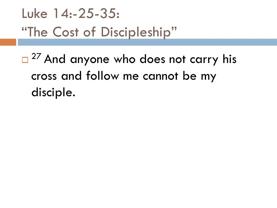 Luke 14:-25-35: The Cost of Discipleship  27 And anyone who does not carry his cross and follow me cannot be my disciple.