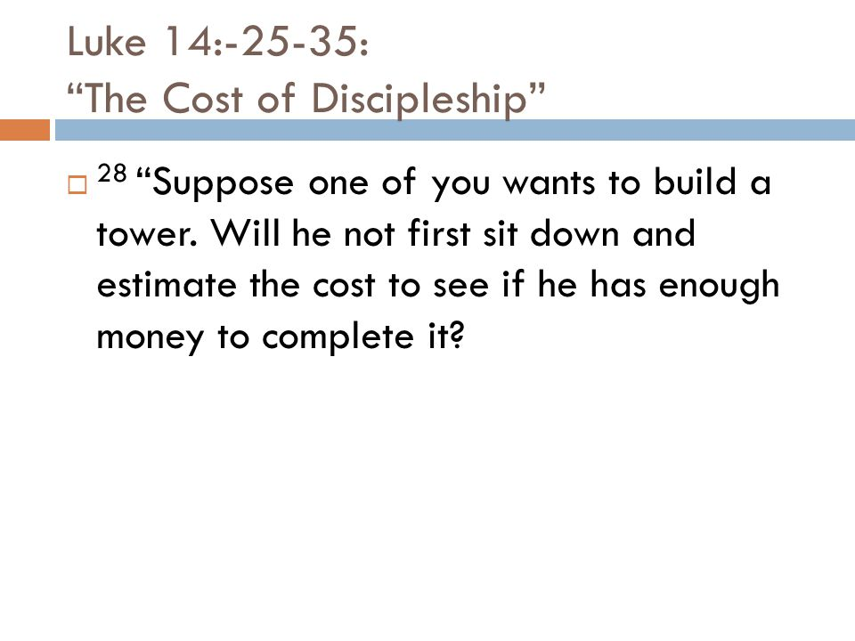 Luke 14:-25-35: The Cost of Discipleship  28 Suppose one of you wants to build a tower.