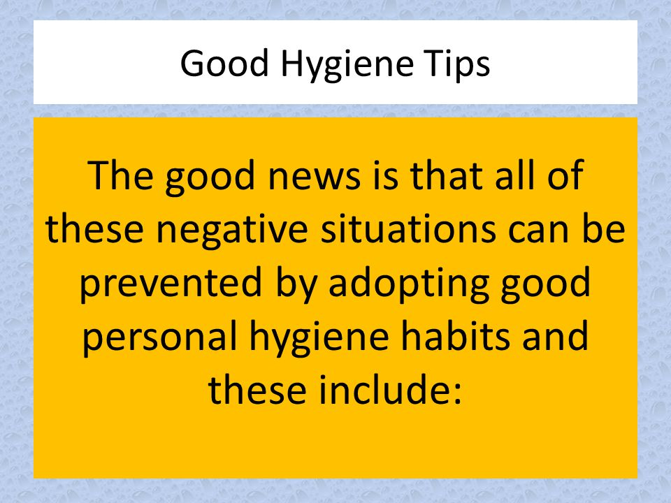 The good news is that all of these negative situations can be prevented by adopting good personal hygiene habits and these include: Good Hygiene Tips