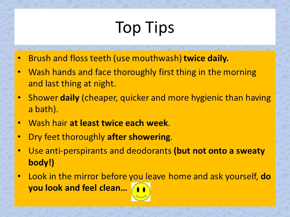 Top Tips Brush and floss teeth (use mouthwash) twice daily.