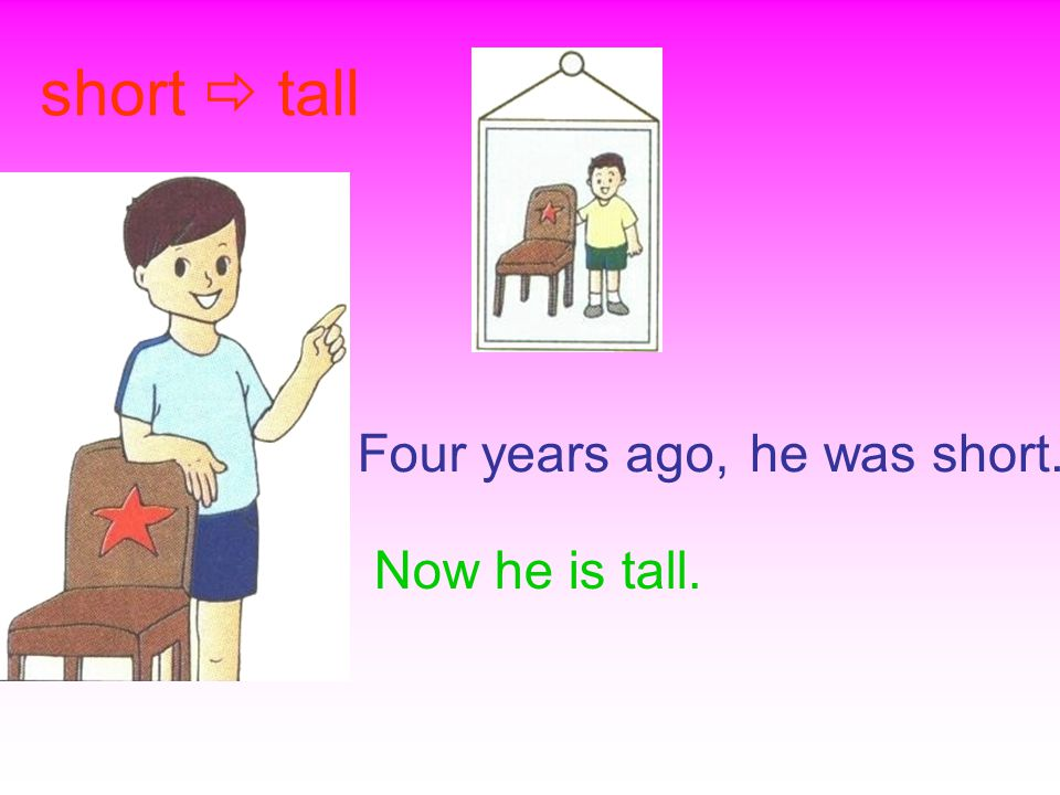 Now he is tall. short  tall Four years ago,he was short.