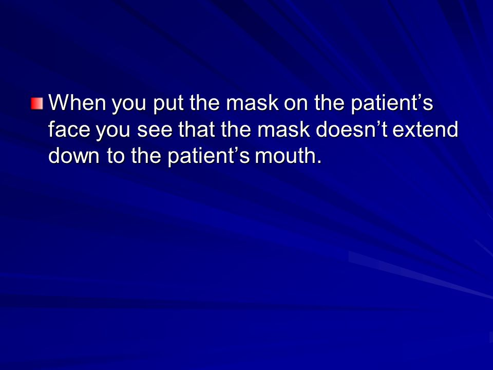 When you put the mask on the patient's face you see that the mask doesn't extend down to the patient's mouth.