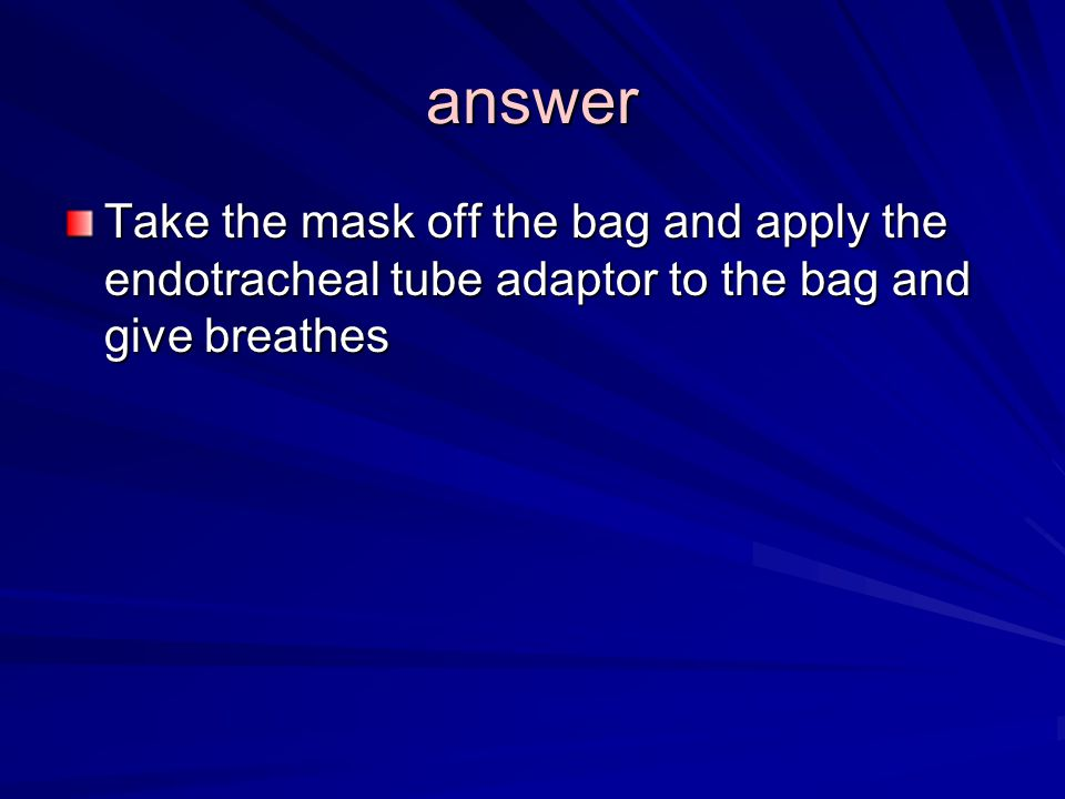 answer Take the mask off the bag and apply the endotracheal tube adaptor to the bag and give breathes
