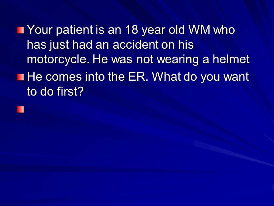Your patient is an 18 year old WM who has just had an accident on his motorcycle.