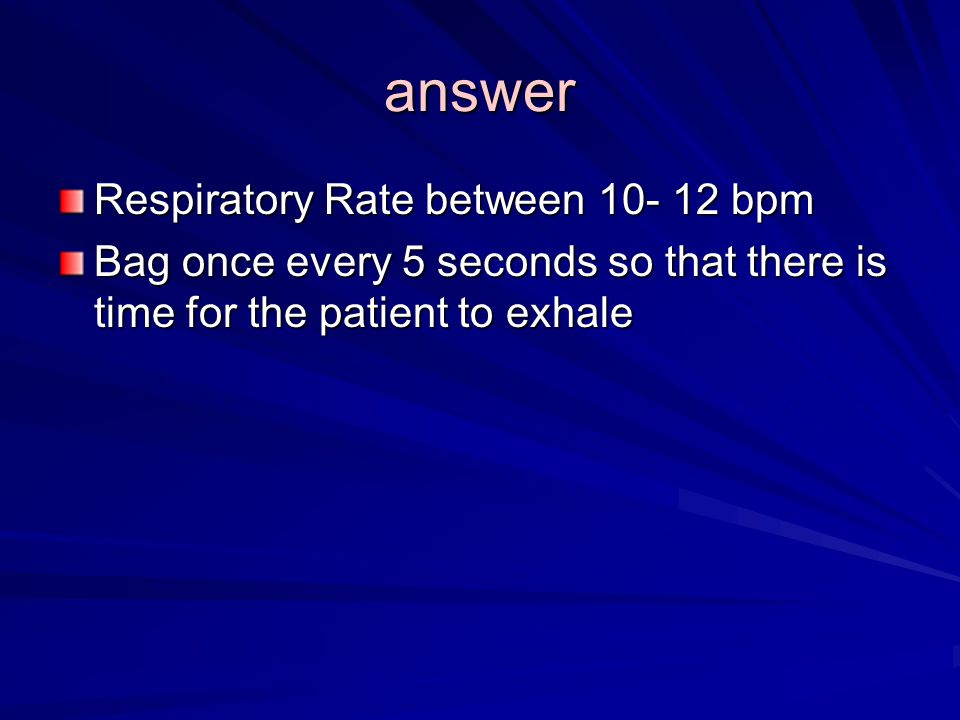 answer Respiratory Rate between bpm Bag once every 5 seconds so that there is time for the patient to exhale