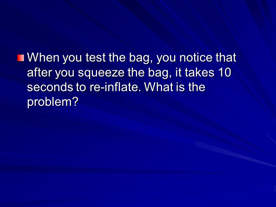 When you test the bag, you notice that after you squeeze the bag, it takes 10 seconds to re-inflate.