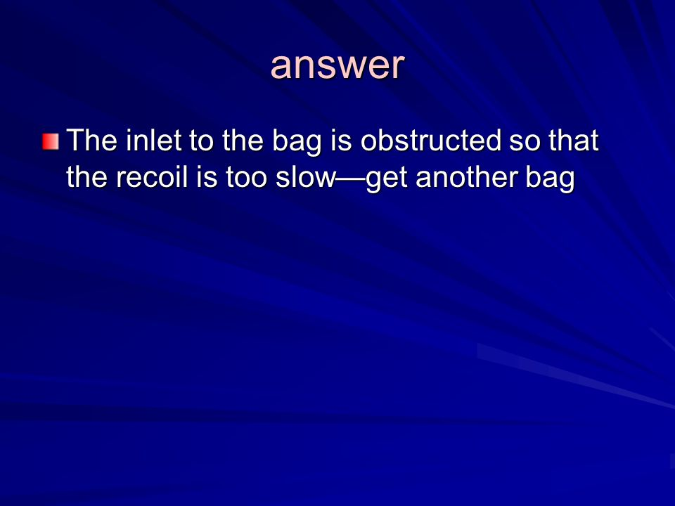 answer The inlet to the bag is obstructed so that the recoil is too slow—get another bag