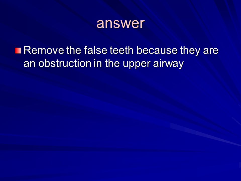 answer Remove the false teeth because they are an obstruction in the upper airway