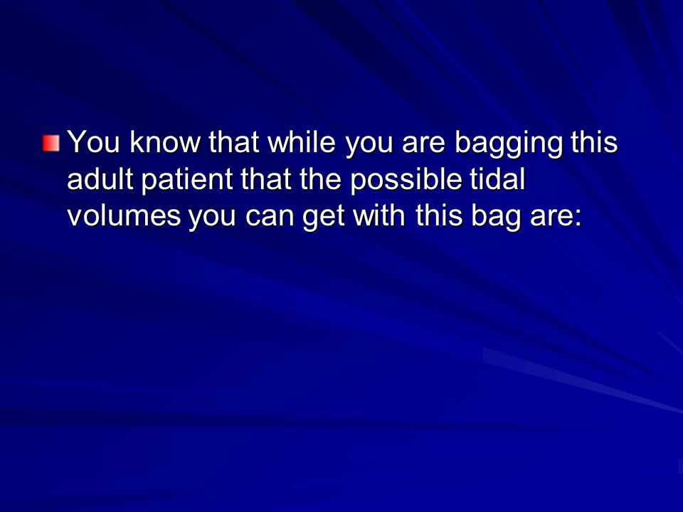 You know that while you are bagging this adult patient that the possible tidal volumes you can get with this bag are: