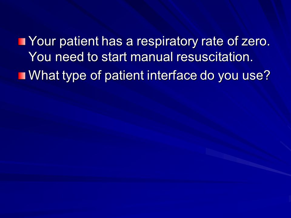 Your patient has a respiratory rate of zero. You need to start manual resuscitation.