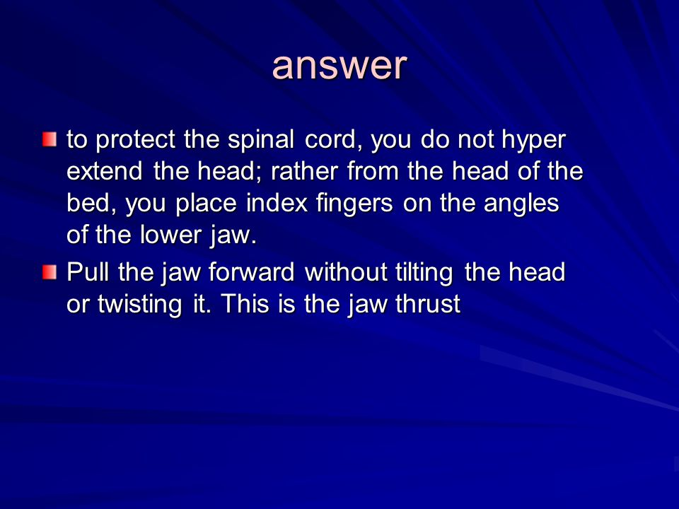 answer to protect the spinal cord, you do not hyper extend the head; rather from the head of the bed, you place index fingers on the angles of the lower jaw.