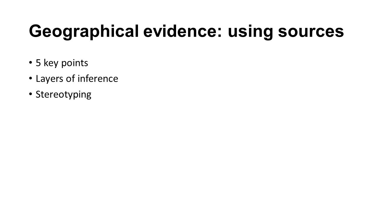 Geographical evidence: using sources 5 key points Layers of inference Stereotyping
