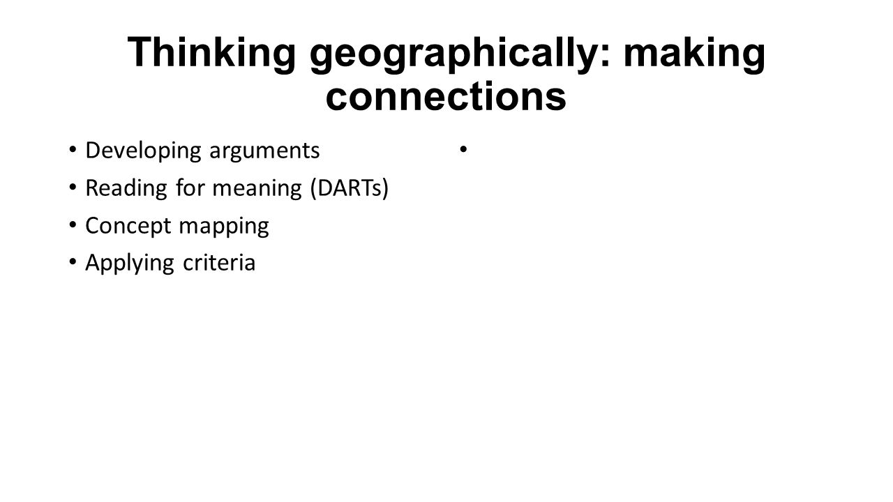 Thinking geographically: making connections Developing arguments Reading for meaning (DARTs) Concept mapping Applying criteria