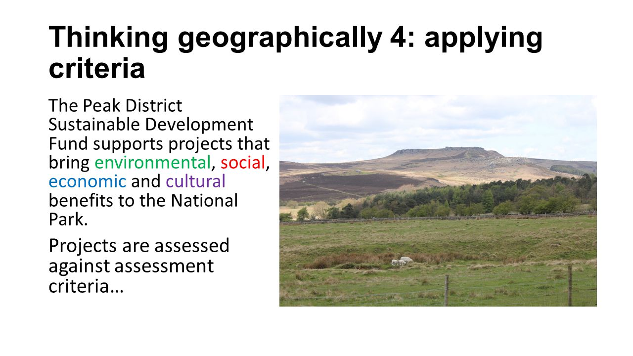 Thinking geographically 4: applying criteria The Peak District Sustainable Development Fund supports projects that bring environmental, social, economic and cultural benefits to the National Park.