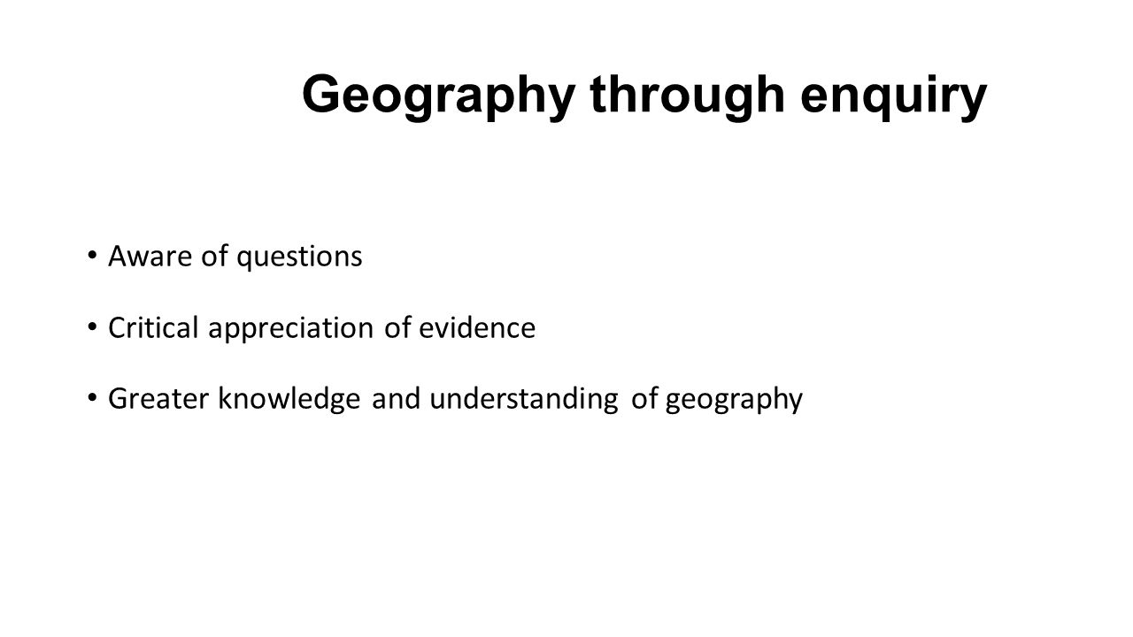 Geography through enquiry Aware of questions Critical appreciation of evidence Greater knowledge and understanding of geography