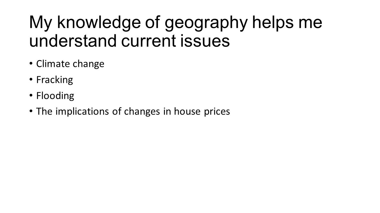 My knowledge of geography helps me understand current issues Climate change Fracking Flooding The implications of changes in house prices