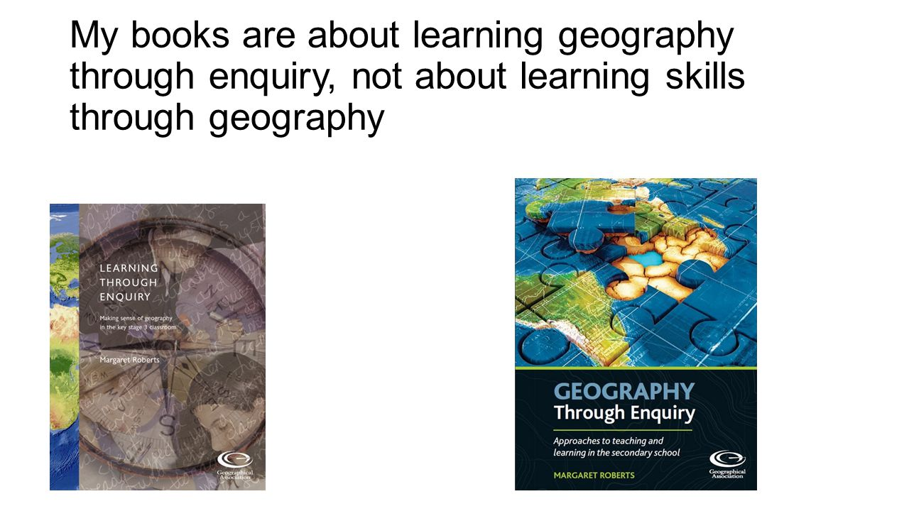My books are about learning geography through enquiry, not about learning skills through geography