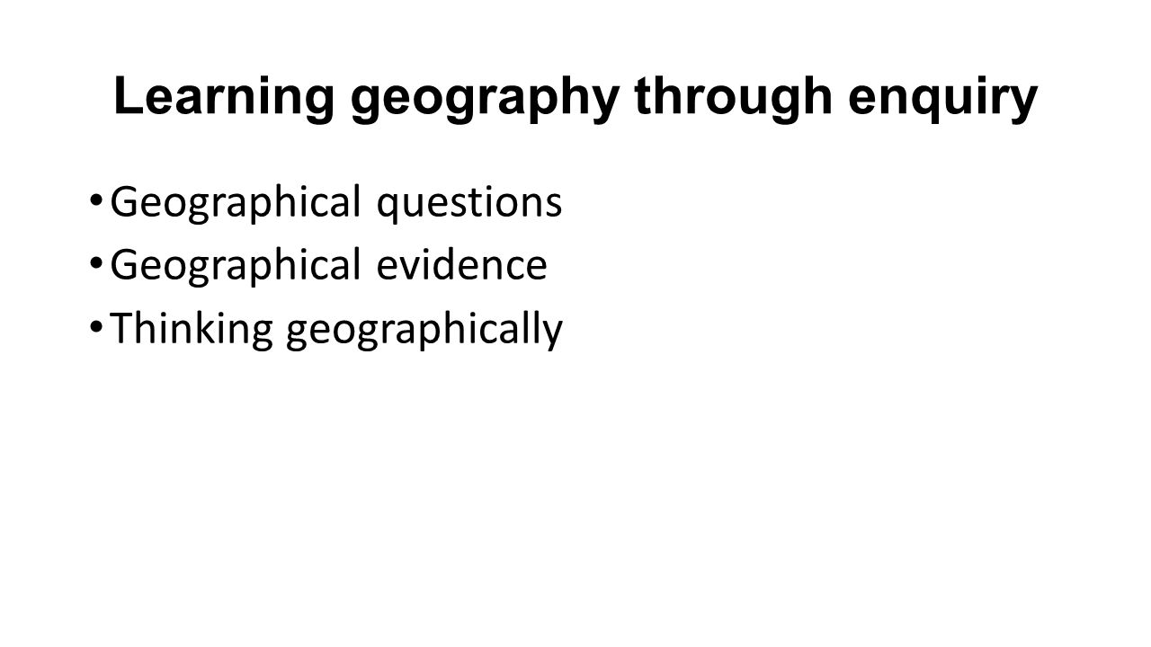 Learning geography through enquiry Geographical questions Geographical evidence Thinking geographically
