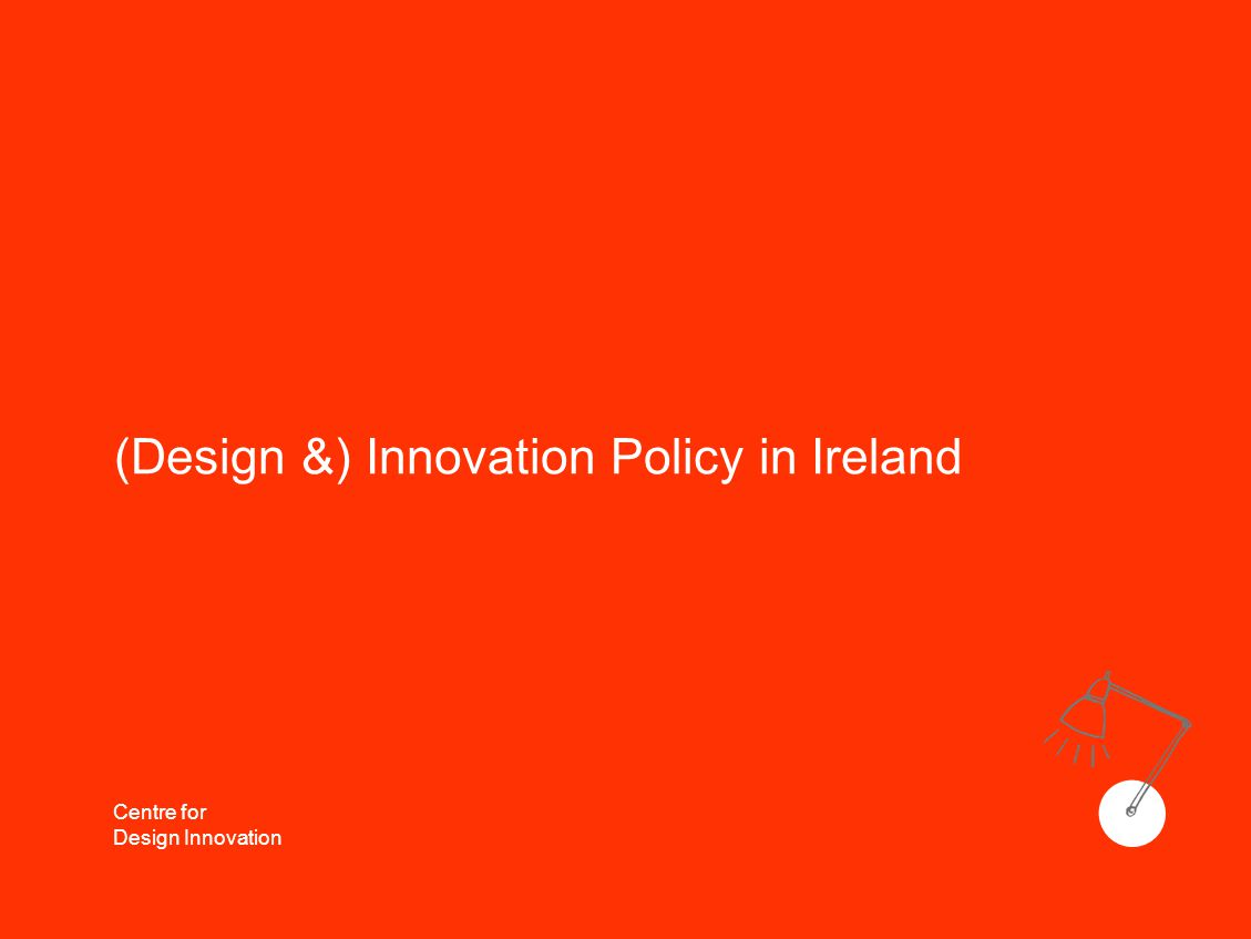Centre for Design Innovation (Design &) Innovation Policy in Ireland