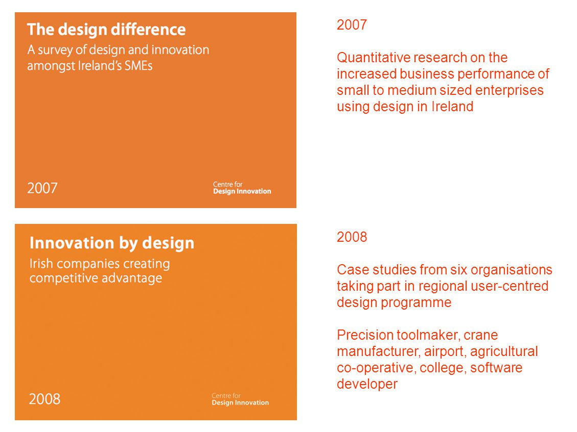 2007 Quantitative research on the increased business performance of small to medium sized enterprises using design in Ireland 2008 Case studies from six organisations taking part in regional user-centred design programme Precision toolmaker, crane manufacturer, airport, agricultural co-operative, college, software developer