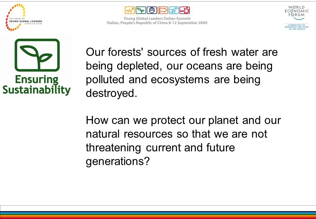 Our forests sources of fresh water are being depleted, our oceans are being polluted and ecosystems are being destroyed.