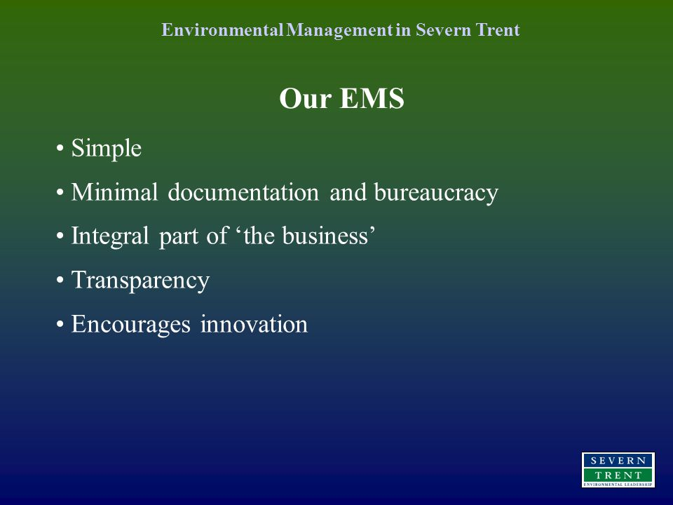 Simple Minimal documentation and bureaucracy Integral part of 'the business' Transparency Encourages innovation Our EMS Environmental Management in Severn Trent