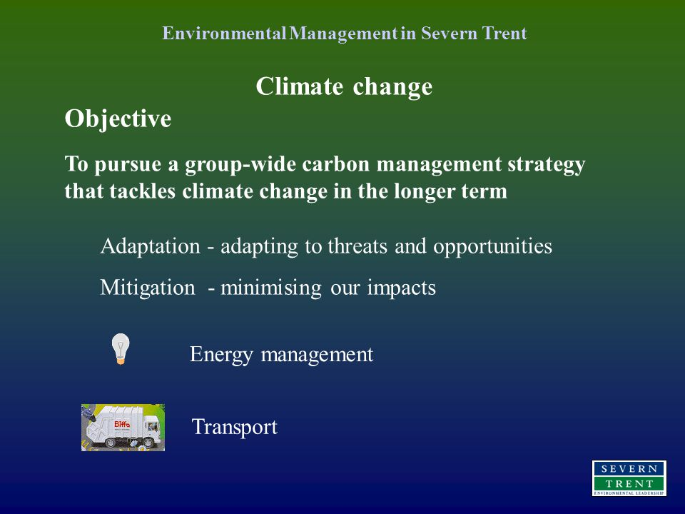Climate change Objective To pursue a group-wide carbon management strategy that tackles climate change in the longer term Adaptation - adapting to threats and opportunities Mitigation - minimising our impacts Energy management Transport Environmental Management in Severn Trent