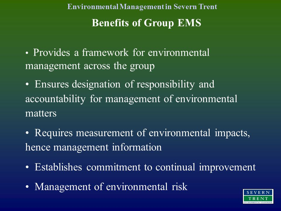 Benefits of Group EMS Provides a framework for environmental management across the group Ensures designation of responsibility and accountability for management of environmental matters Requires measurement of environmental impacts, hence management information Establishes commitment to continual improvement Management of environmental risk Environmental Management in Severn Trent