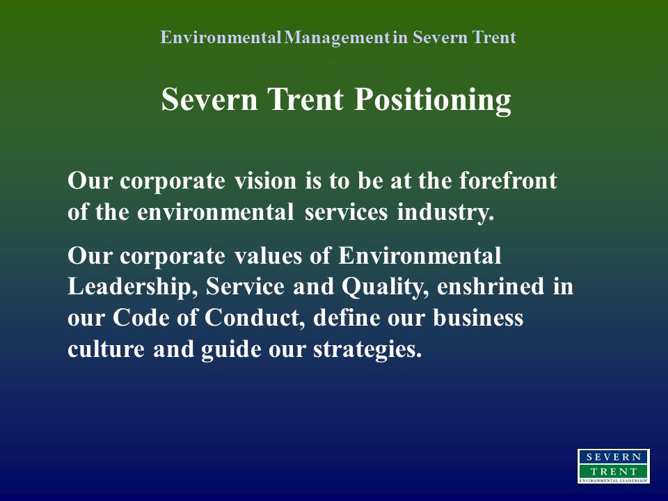 Severn Trent Positioning Environmental Management in Severn Trent Our corporate vision is to be at the forefront of the environmental services industry.