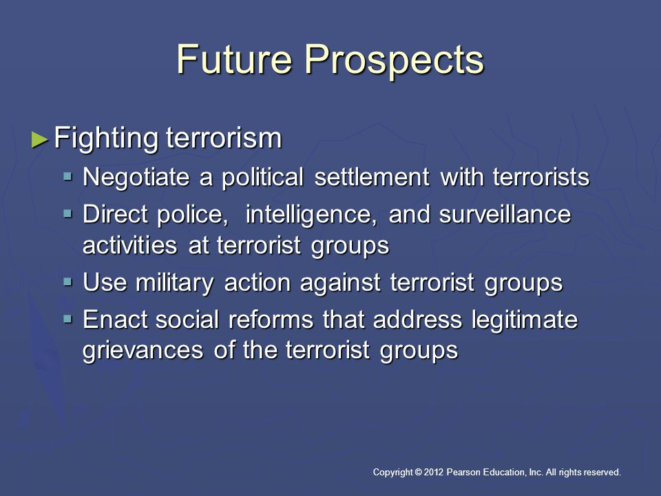 Future Prospects ► Fighting terrorism  Negotiate a political settlement with terrorists  Direct police, intelligence, and surveillance activities at terrorist groups  Use military action against terrorist groups  Enact social reforms that address legitimate grievances of the terrorist groups