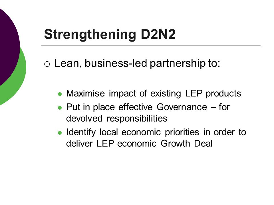 Strengthening D2N2  Lean, business-led partnership to: Maximise impact of existing LEP products Put in place effective Governance – for devolved responsibilities Identify local economic priorities in order to deliver LEP economic Growth Deal