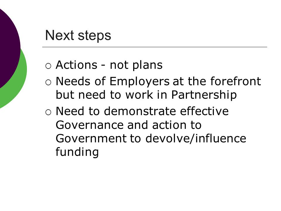 Next steps  Actions - not plans  Needs of Employers at the forefront but need to work in Partnership  Need to demonstrate effective Governance and action to Government to devolve/influence funding