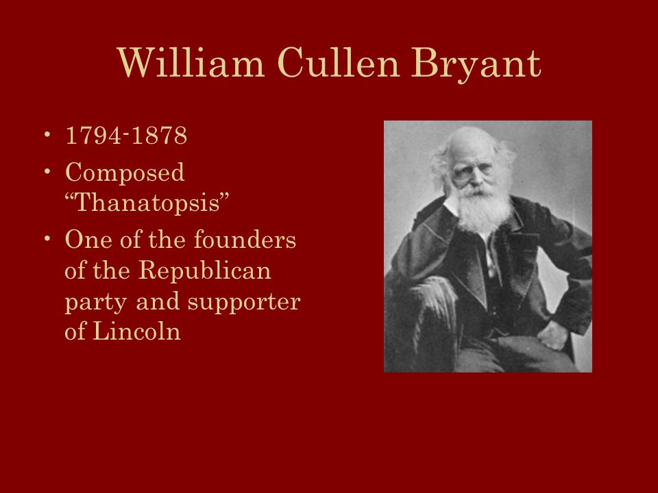 William Cullen Bryant Composed Thanatopsis One of the founders of the Republican party and supporter of Lincoln
