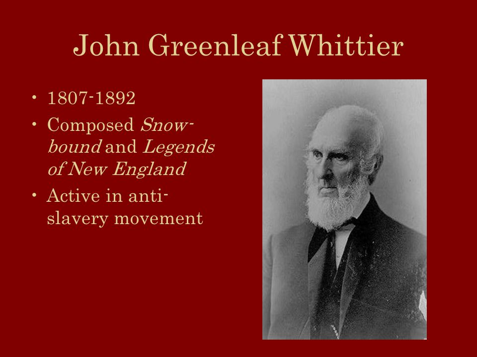 John Greenleaf Whittier Composed Snow- bound and Legends of New England Active in anti- slavery movement