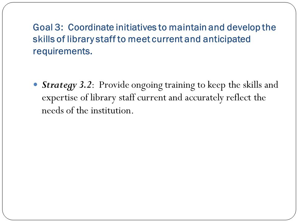 Goal 3: Coordinate initiatives to maintain and develop the skills of library staff to meet current and anticipated requirements.