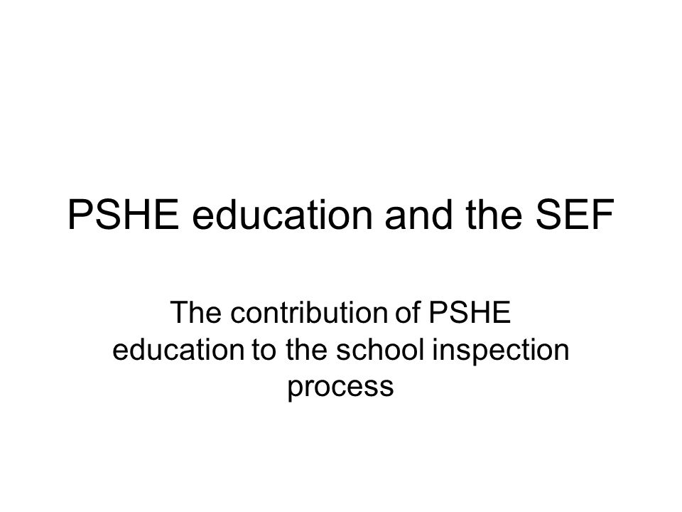 PSHE education and the SEF The contribution of PSHE education to the school inspection process