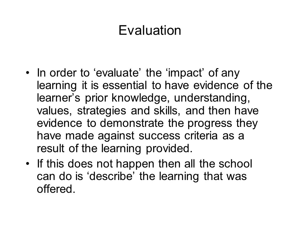 Evaluation In order to 'evaluate' the 'impact' of any learning it is essential to have evidence of the learner's prior knowledge, understanding, values, strategies and skills, and then have evidence to demonstrate the progress they have made against success criteria as a result of the learning provided.