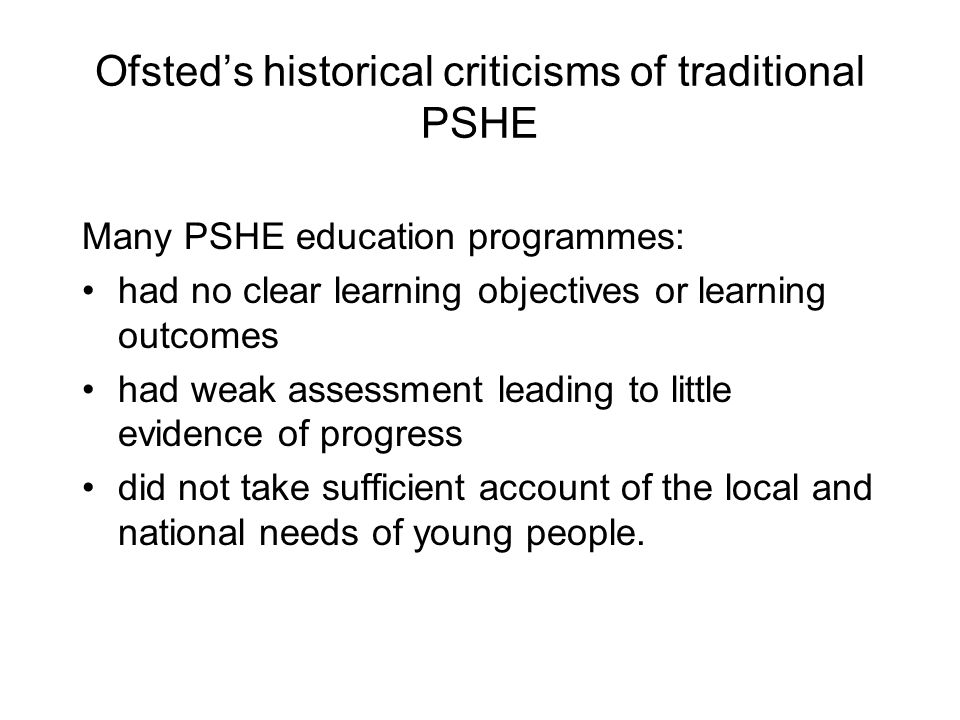Ofsted's historical criticisms of traditional PSHE Many PSHE education programmes: had no clear learning objectives or learning outcomes had weak assessment leading to little evidence of progress did not take sufficient account of the local and national needs of young people.