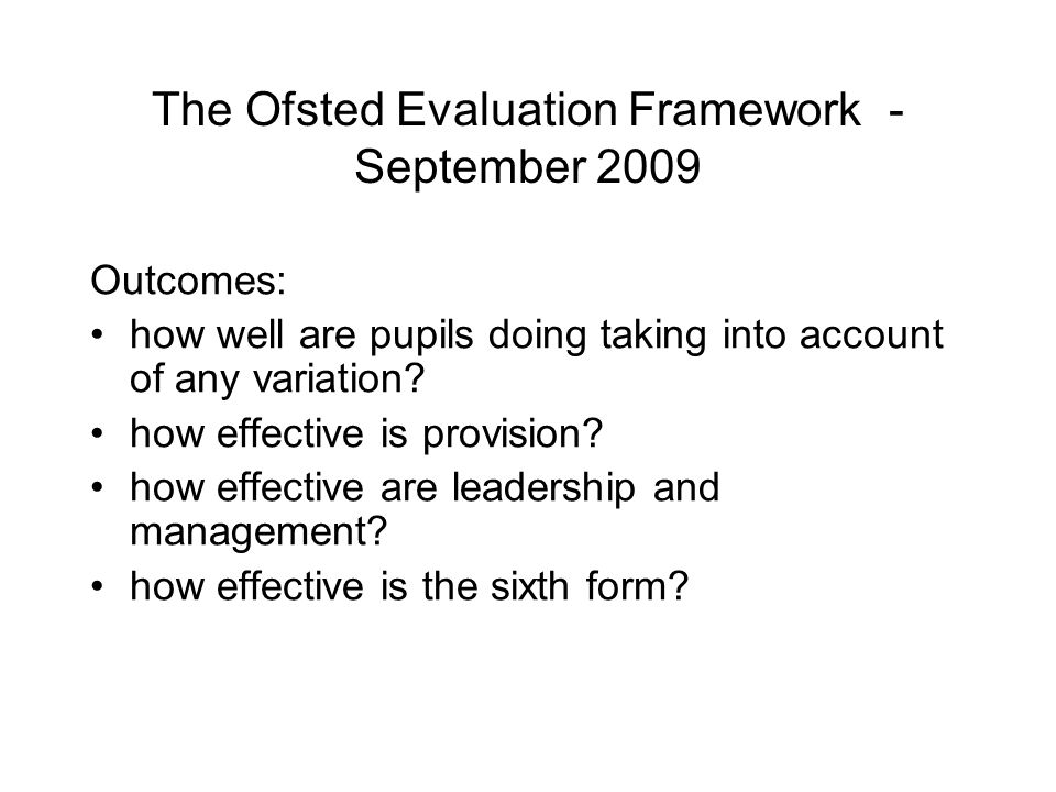 The Ofsted Evaluation Framework - September 2009 Outcomes: how well are pupils doing taking into account of any variation.