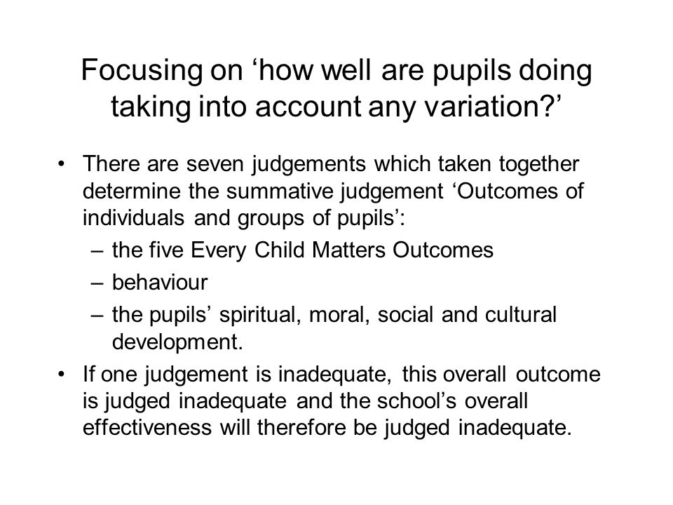 Focusing on 'how well are pupils doing taking into account any variation ' There are seven judgements which taken together determine the summative judgement 'Outcomes of individuals and groups of pupils': –the five Every Child Matters Outcomes –behaviour –the pupils' spiritual, moral, social and cultural development.