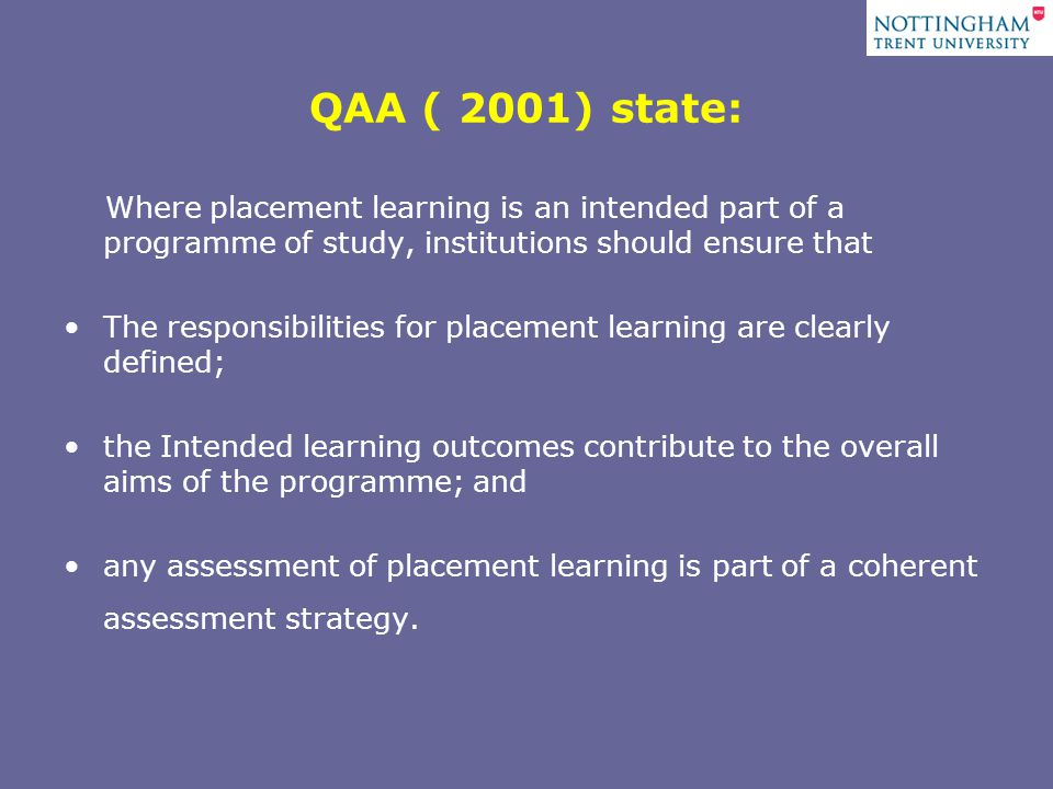 QAA ( 2001) state: Where placement learning is an intended part of a programme of study, institutions should ensure that The responsibilities for placement learning are clearly defined; the Intended learning outcomes contribute to the overall aims of the programme; and any assessment of placement learning is part of a coherent assessment strategy.