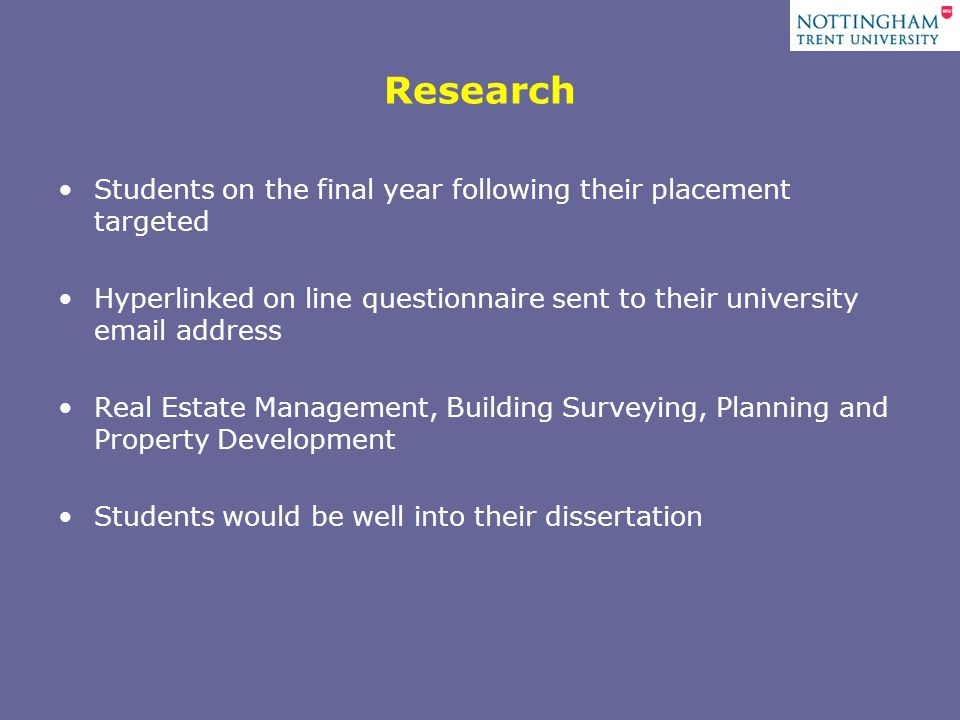 Research Students on the final year following their placement targeted Hyperlinked on line questionnaire sent to their university  address Real Estate Management, Building Surveying, Planning and Property Development Students would be well into their dissertation