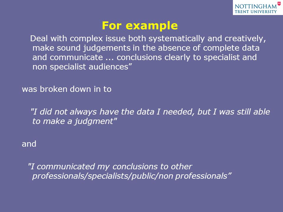For example Deal with complex issue both systematically and creatively, make sound judgements in the absence of complete data and communicate...
