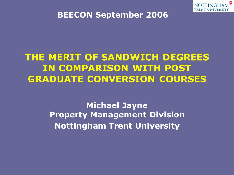 THE MERIT OF SANDWICH DEGREES IN COMPARISON WITH POST GRADUATE CONVERSION COURSES Michael Jayne Property Management Division Nottingham Trent University BEECON September 2006