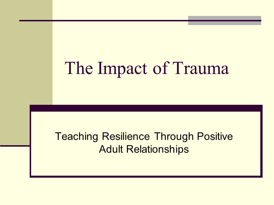 The Impact of Trauma Teaching Resilience Through Positive Adult Relationships
